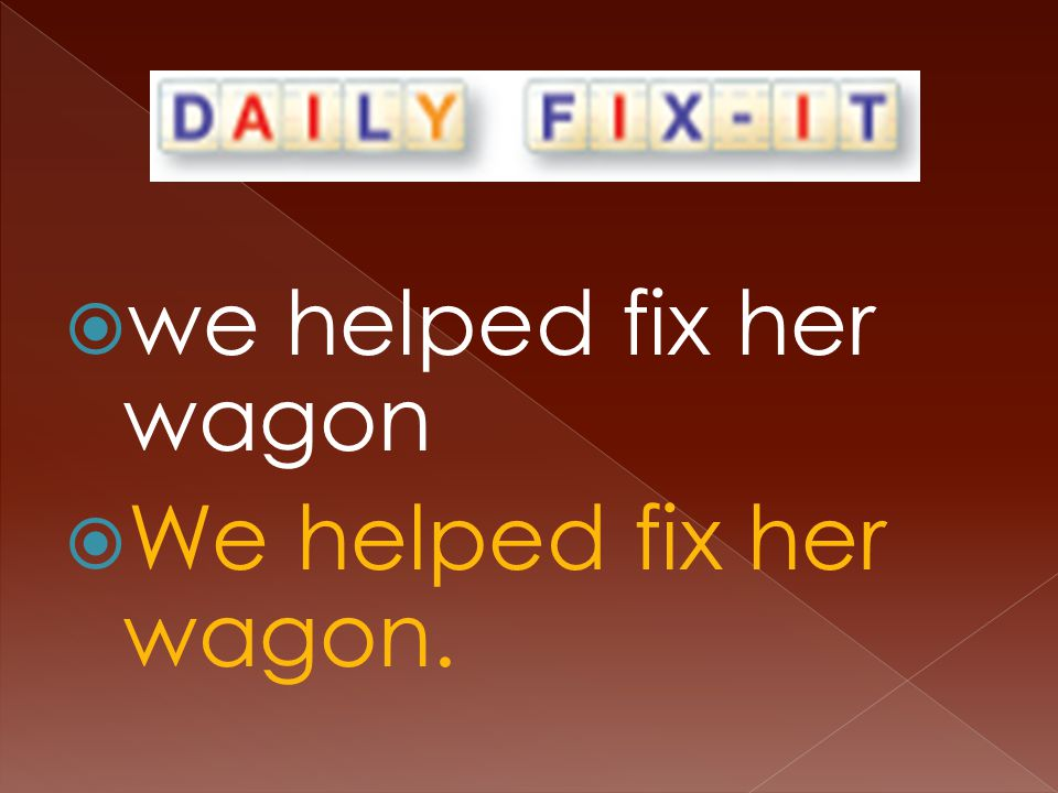  we helped fix her wagon  We helped fix her wagon.
