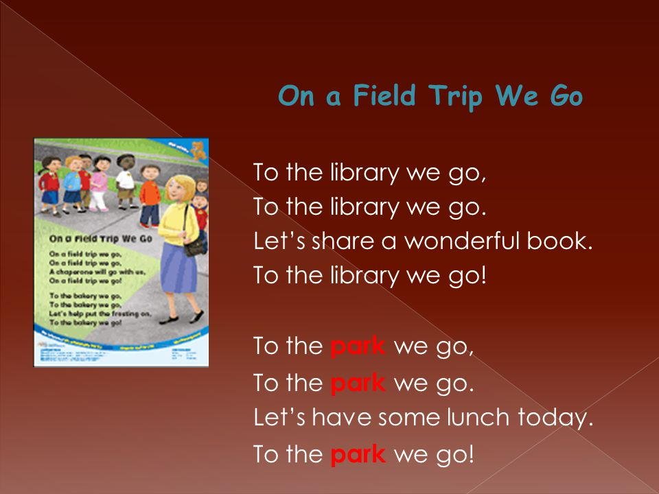 On a Field Trip We Go To the library we go, To the library we go. Let's share a wonderful book. To the library we go! To the park we go, To the park w