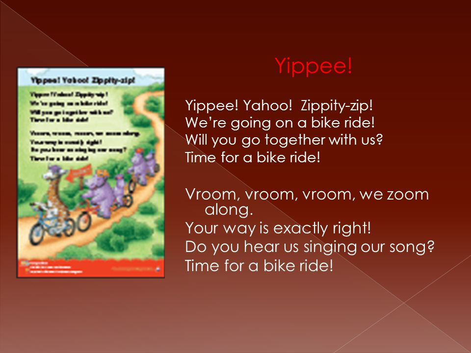 Yippee! Yippee! Yahoo! Zippity-zip! We're going on a bike ride! Will you go together with us? Time for a bike ride! Vroom, vroom, vroom, we zoom along