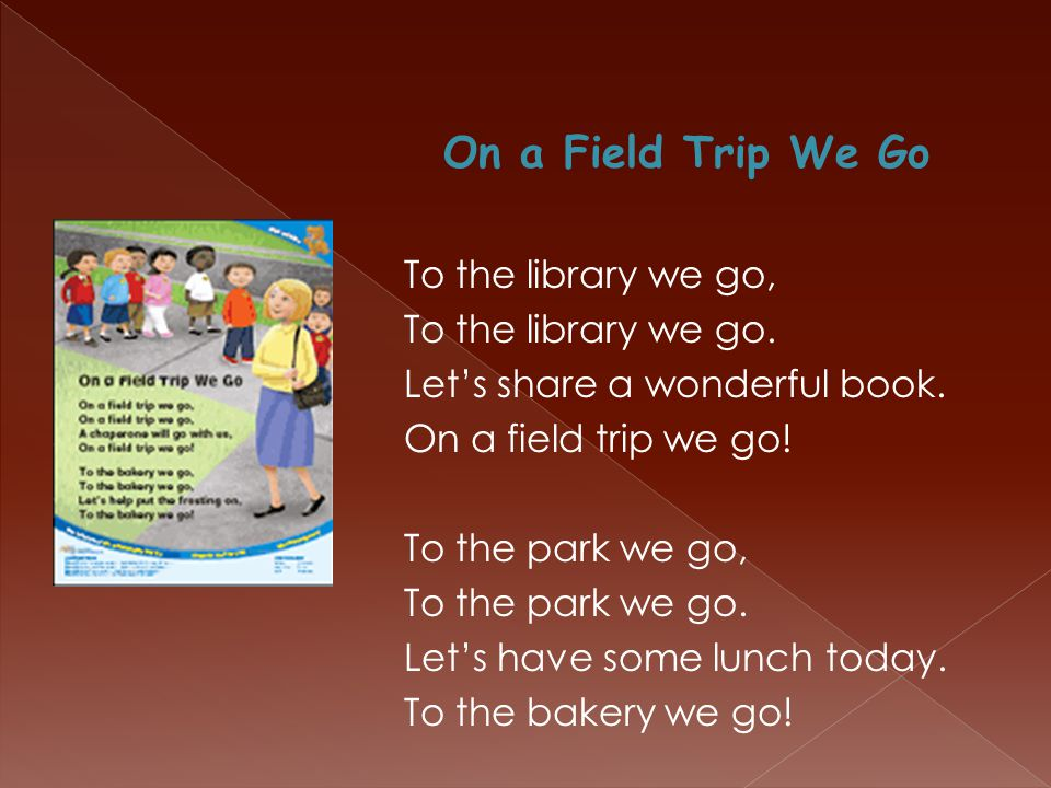 On a Field Trip We Go To the library we go, To the library we go. Let's share a wonderful book. On a field trip we go! To the park we go, To the park