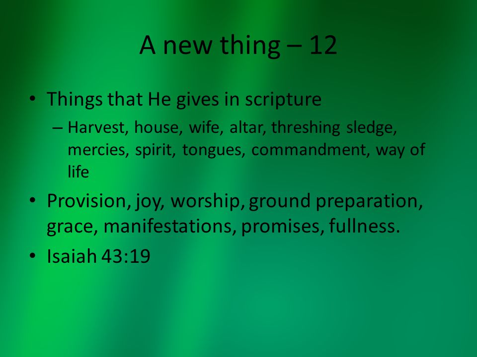 A new thing – 12 Things that He gives in scripture – Harvest, house, wife, altar, threshing sledge, mercies, spirit, tongues, commandment, way of life Provision, joy, worship, ground preparation, grace, manifestations, promises, fullness.