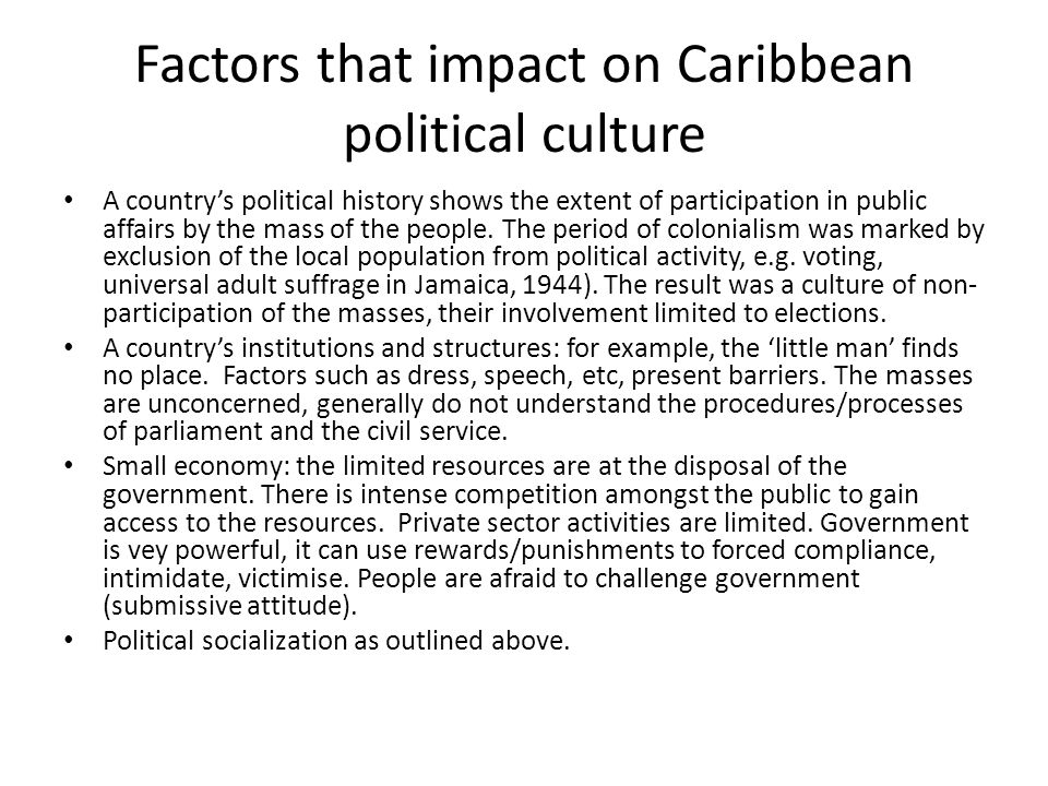 Factors that impact on Caribbean political culture A country's political history shows the extent of participation in public affairs by the mass of the people.
