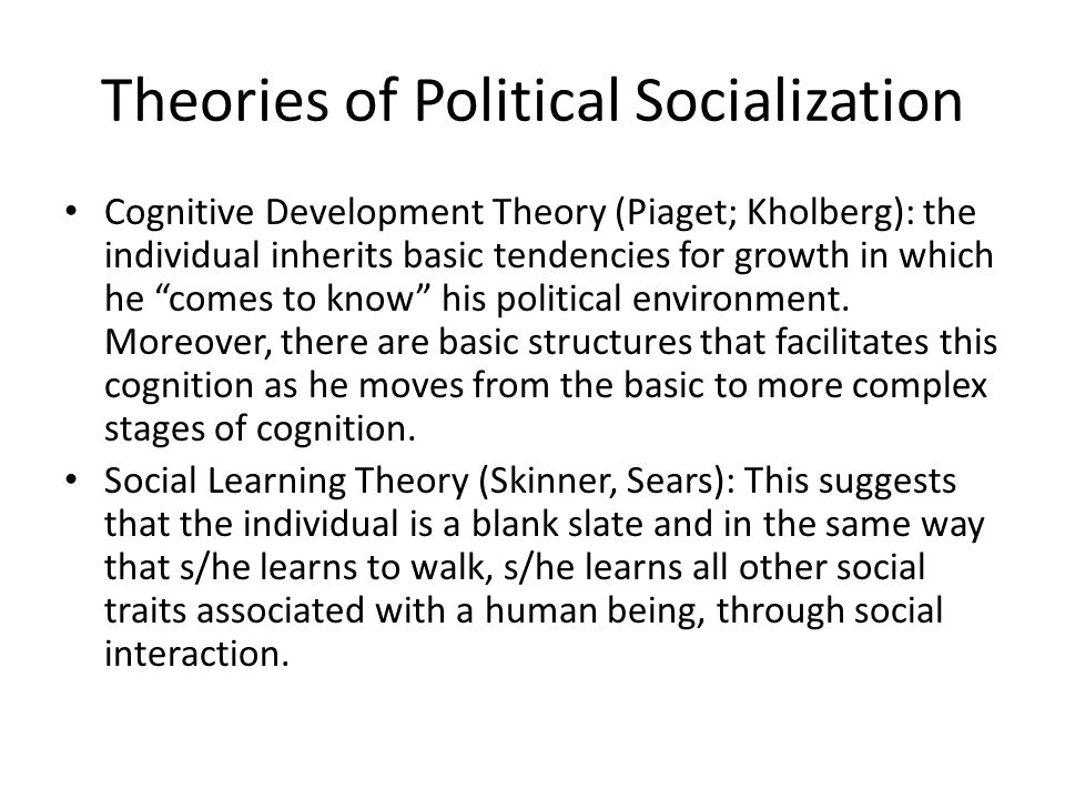 """Theories of Political Socialization Cognitive Development Theory (Piaget; Kholberg): the individual inherits basic tendencies for growth in which he """""""