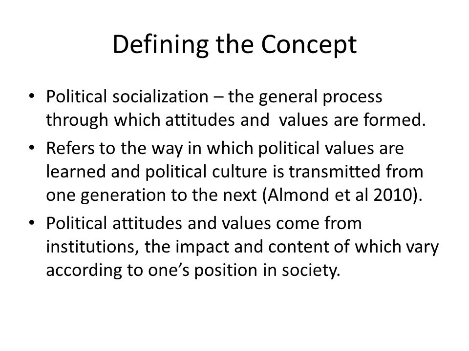 Defining the Concept Political socialization – the general process through which attitudes and values are formed.