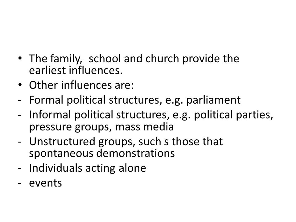 The family, school and church provide the earliest influences. Other influences are: -Formal political structures, e.g. parliament -Informal political