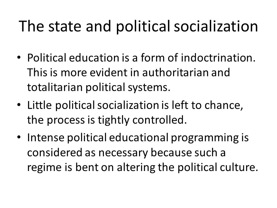 The state and political socialization Political education is a form of indoctrination. This is more evident in authoritarian and totalitarian politica
