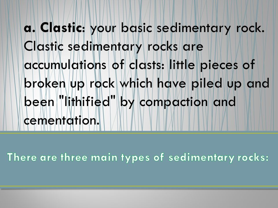 a. Clastic: your basic sedimentary rock.