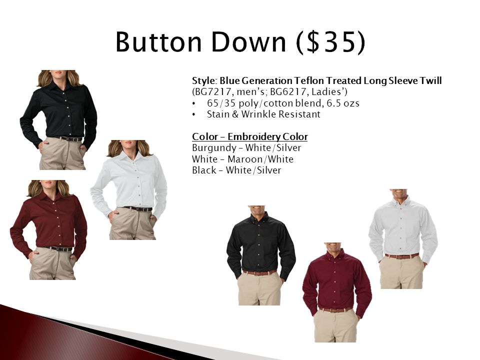 Style: Blue Generation Teflon Treated Long Sleeve Twill (BG7217, men's; BG6217, Ladies') 65/35 poly/cotton blend, 6.5 ozs Stain & Wrinkle Resistant Color – Embroidery Color Burgundy – White/Silver White – Maroon/White Black – White/Silver