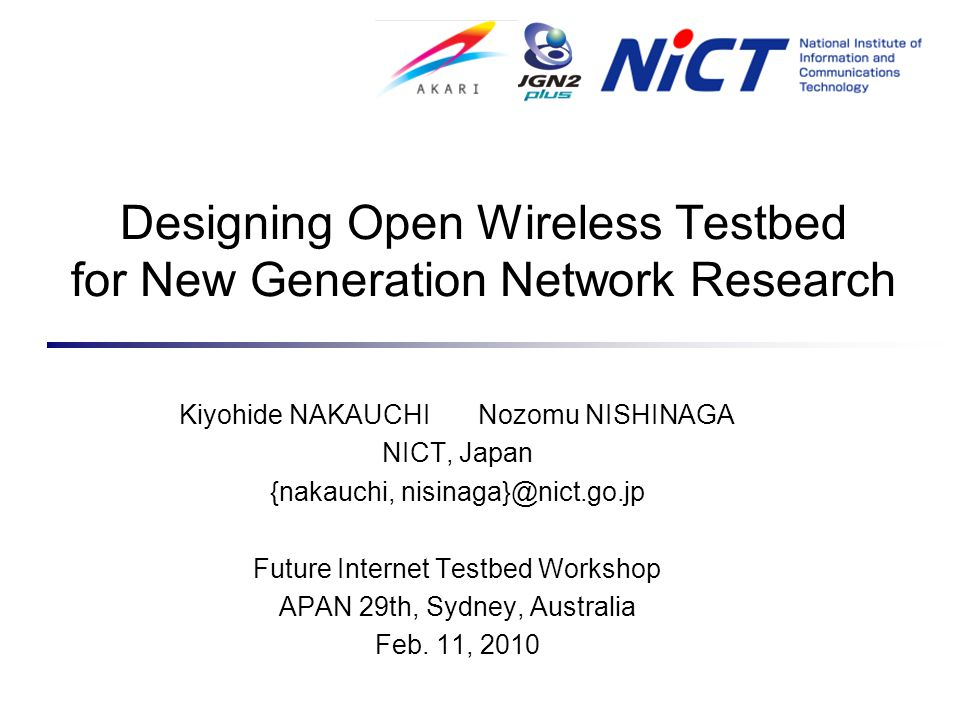 Designing Open Wireless Testbed for New Generation Network Research Kiyohide NAKAUCHI Nozomu NISHINAGA NICT, Japan {nakauchi, nisinaga}@nict.go.jp Future Internet Testbed Workshop APAN 29th, Sydney, Australia Feb.