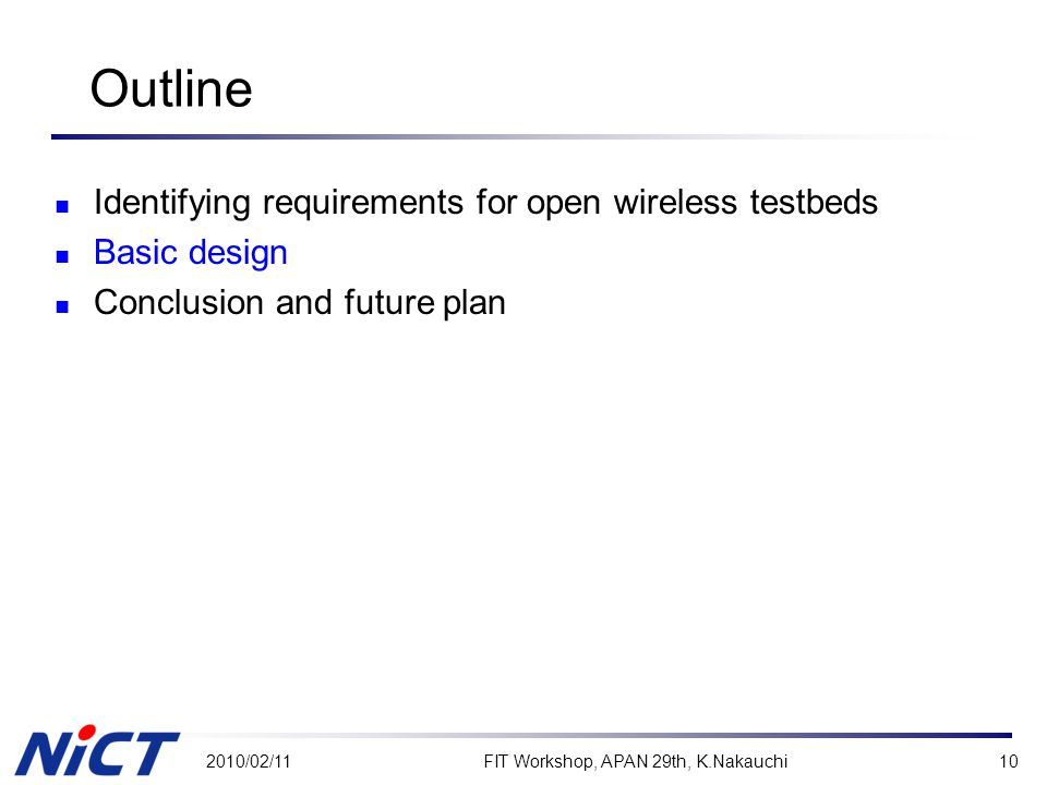 Outline Identifying requirements for open wireless testbeds Basic design Conclusion and future plan 2010/02/11FIT Workshop, APAN 29th, K.Nakauchi10