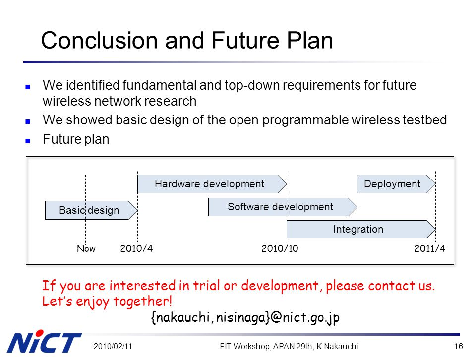 Conclusion and Future Plan We identified fundamental and top-down requirements for future wireless network research We showed basic design of the open programmable wireless testbed Future plan 2010/02/11FIT Workshop, APAN 29th, K.Nakauchi16 Hardware development 2010/4 Basic design Software development 2010/10 Integration Deployment 2011/4 If you are interested in trial or development, please contact us.