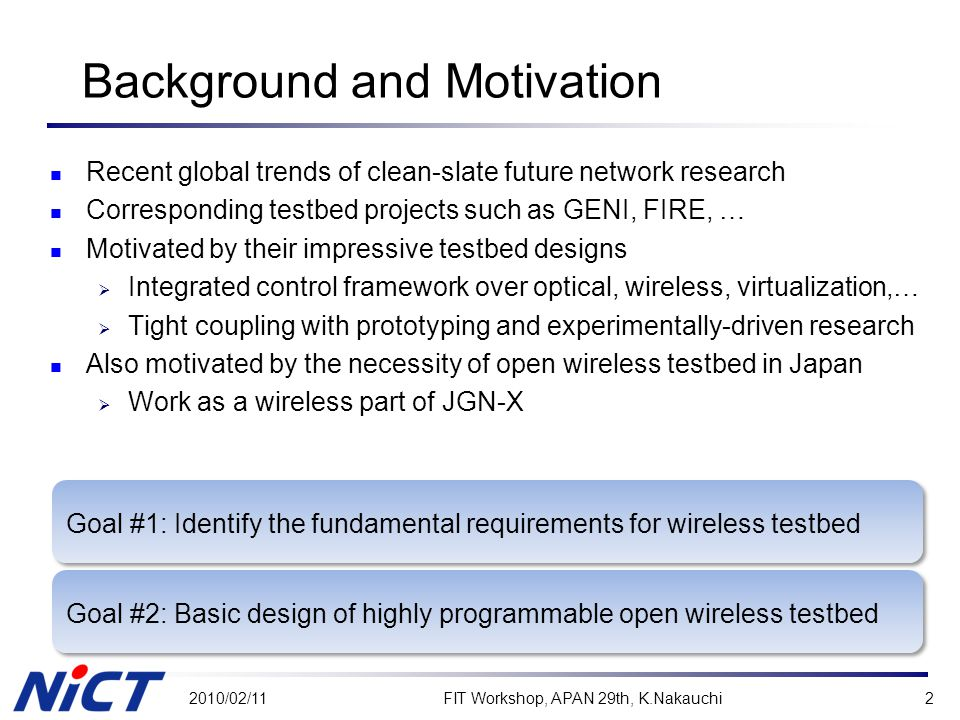 Goal #2: Basic design of highly programmable open wireless testbed Goal #1: Identify the fundamental requirements for wireless testbed Background and Motivation Recent global trends of clean-slate future network research Corresponding testbed projects such as GENI, FIRE, … Motivated by their impressive testbed designs  Integrated control framework over optical, wireless, virtualization,…  Tight coupling with prototyping and experimentally-driven research Also motivated by the necessity of open wireless testbed in Japan  Work as a wireless part of JGN-X 2010/02/11FIT Workshop, APAN 29th, K.Nakauchi2