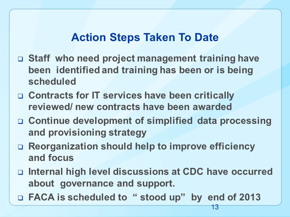 Action Steps Taken To Date  Staff who need project management training have been identified and training has been or is being scheduled  Contracts for IT services have been critically reviewed/ new contracts have been awarded  Continue development of simplified data processing and provisioning strategy  Reorganization should help to improve efficiency and focus  Internal high level discussions at CDC have occurred about governance and support.
