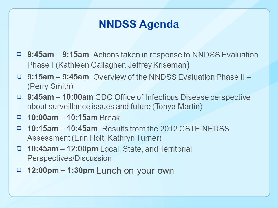 NNDSS Agenda  8:45am – 9:15am Actions taken in response to NNDSS Evaluation Phase I (Kathleen Gallagher, Jeffrey Kriseman )  9:15am – 9:45am Overview of the NNDSS Evaluation Phase II – (Perry Smith)  9:45am – 10:00am CDC Office of Infectious Disease perspective about surveillance issues and future (Tonya Martin)  10:00am – 10:15am Break  10:15am – 10:45am Results from the 2012 CSTE NEDSS Assessment (Erin Holt, Kathryn Turner)  10:45am – 12:00pm Local, State, and Territorial Perspectives/Discussion  12:00pm – 1:30pm Lunch on your own
