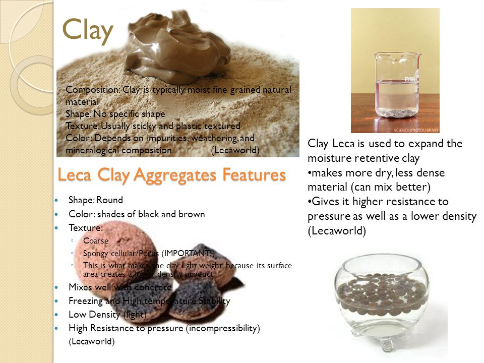 Leca Clay Aggregates Features Shape: Round Color: shades of black and brown Texture: ◦ Coarse ◦ Spongy cellular/Porus (IMPORTANT!) ◦ This is what makes the clay light weight, because its surface area creates a lower density product Mixes well with concrete Freezing and High temperature Stability Low Density (light) High Resistance to pressure (incompressibility) (Lecaworld) Clay Composition: Clay is typically moist fine grained natural material Shape: No specific shape Texture: Usually sticky and plastic textured Color: Depends on impurities, weathering, and mineralogical composition.(Lecaworld) Clay Leca is used to expand the moisture retentive clay makes more dry, less dense material (can mix better) Gives it higher resistance to pressure as well as a lower density (Lecaworld)