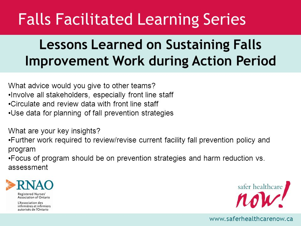 www.saferhealthcarenow.ca Falls Facilitated Learning Series Lessons Learned on Sustaining Falls Improvement Work during Action Period What advice would you give to other teams.
