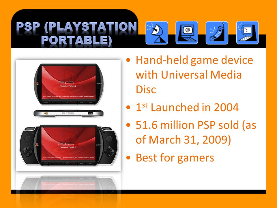 Hand-held game device with Universal Media Disc 1 st Launched in 2004 51.6 million PSP sold (as of March 31, 2009) Best for gamers