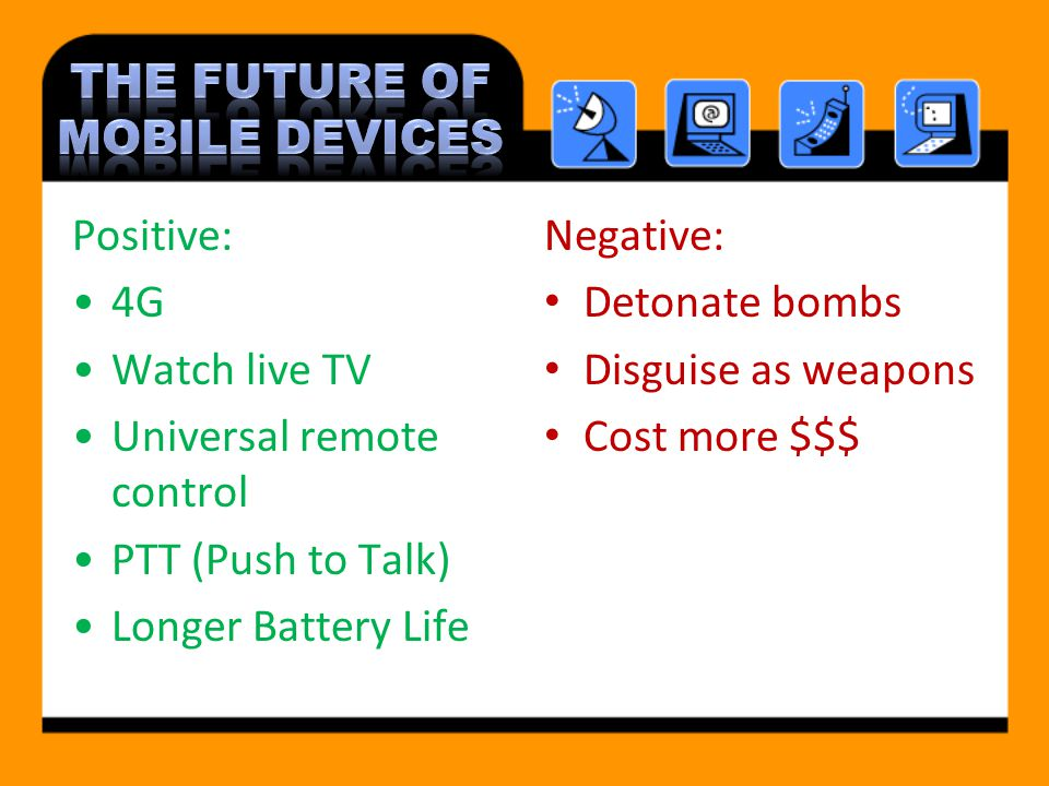 Positive: 4G Watch live TV Universal remote control PTT (Push to Talk) Longer Battery Life Negative: Detonate bombs Disguise as weapons Cost more $$$
