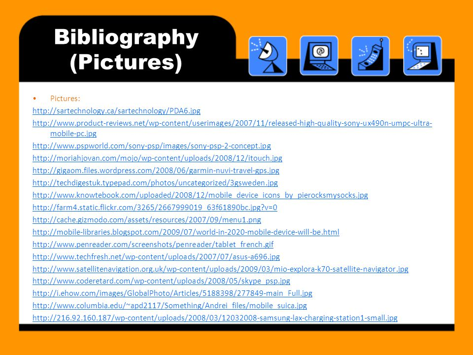 Bibliography (Pictures) Pictures: http://sartechnology.ca/sartechnology/PDA6.jpg http://www.product-reviews.net/wp-content/userimages/2007/11/released-high-quality-sony-ux490n-umpc-ultra- mobile-pc.jpg http://www.pspworld.com/sony-psp/images/sony-psp-2-concept.jpg http://moriahjovan.com/mojo/wp-content/uploads/2008/12/itouch.jpg http://gigaom.files.wordpress.com/2008/06/garmin-nuvi-travel-gps.jpg http://techdigestuk.typepad.com/photos/uncategorized/3gsweden.jpg http://www.knowtebook.com/uploaded/2008/12/mobile_device_icons_by_pierocksmysocks.jpg http://farm4.static.flickr.com/3265/2667999019_63f61890bc.jpg?v=0 http://cache.gizmodo.com/assets/resources/2007/09/menu1.png http://mobile-libraries.blogspot.com/2009/07/world-in-2020-mobile-device-will-be.html http://www.penreader.com/screenshots/penreader/tablet_french.gif http://www.techfresh.net/wp-content/uploads/2007/07/asus-a696.jpg http://www.satellitenavigation.org.uk/wp-content/uploads/2009/03/mio-explora-k70-satellite-navigator.jpg http://www.coderetard.com/wp-content/uploads/2008/05/skype_psp.jpg http://i.ehow.com/images/GlobalPhoto/Articles/5188398/277849-main_Full.jpg http://www.columbia.edu/~apd2117/Something/Andrei_files/mobile_suica.jpg http://216.92.160.187/wp-content/uploads/2008/03/12032008-samsung-lax-charging-station1-small.jpg