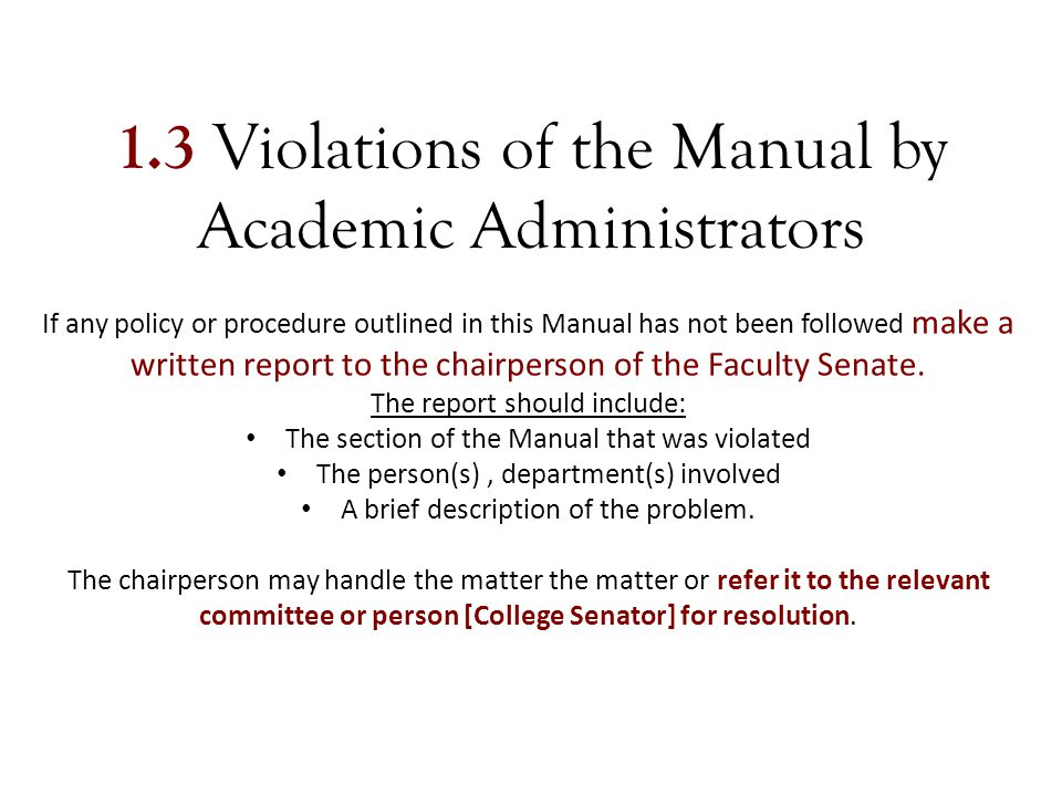 1.3 Violations of the Manual by Academic Administrators If any policy or procedure outlined in this Manual has not been followed make a written report to the chairperson of the Faculty Senate.