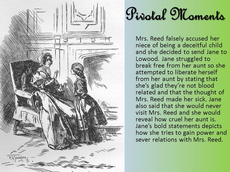 Pivotal Moments Mrs. Reed falsely accused her niece of being a deceitful child and she decided to send Jane to Lowood. Jane struggled to break free fr