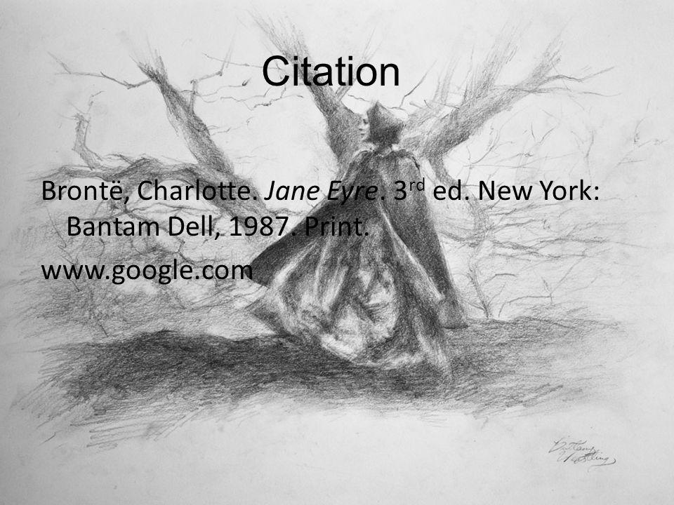 Citation Brontë, Charlotte. Jane Eyre. 3 rd ed. New York: Bantam Dell, 1987. Print. www.google.com