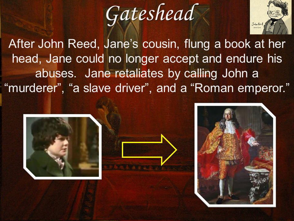 Gateshead After John Reed, Jane's cousin, flung a book at her head, Jane could no longer accept and endure his abuses.