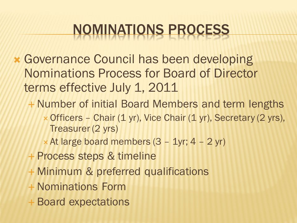  Governance Council has been developing Nominations Process for Board of Director terms effective July 1, 2011  Number of initial Board Members and term lengths  Officers – Chair (1 yr), Vice Chair (1 yr), Secretary (2 yrs), Treasurer (2 yrs)  At large board members (3 – 1yr; 4 – 2 yr)  Process steps & timeline  Minimum & preferred qualifications  Nominations Form  Board expectations