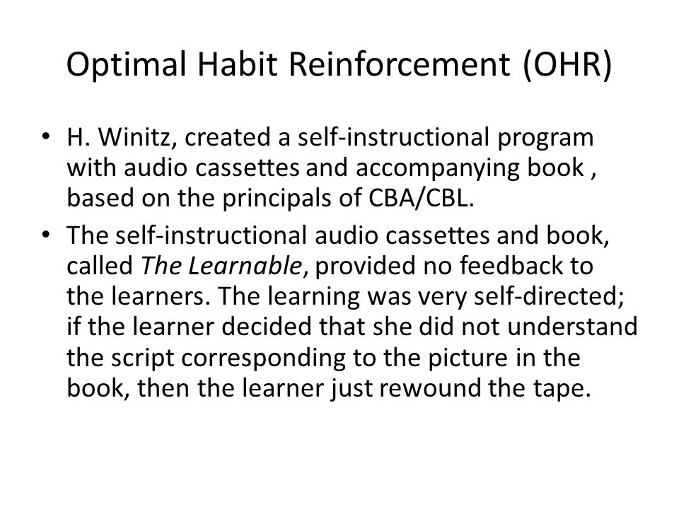 Optimal Habit Reinforcement (OHR) H. Winitz, created a self-instructional program with audio cassettes and accompanying book, based on the principals