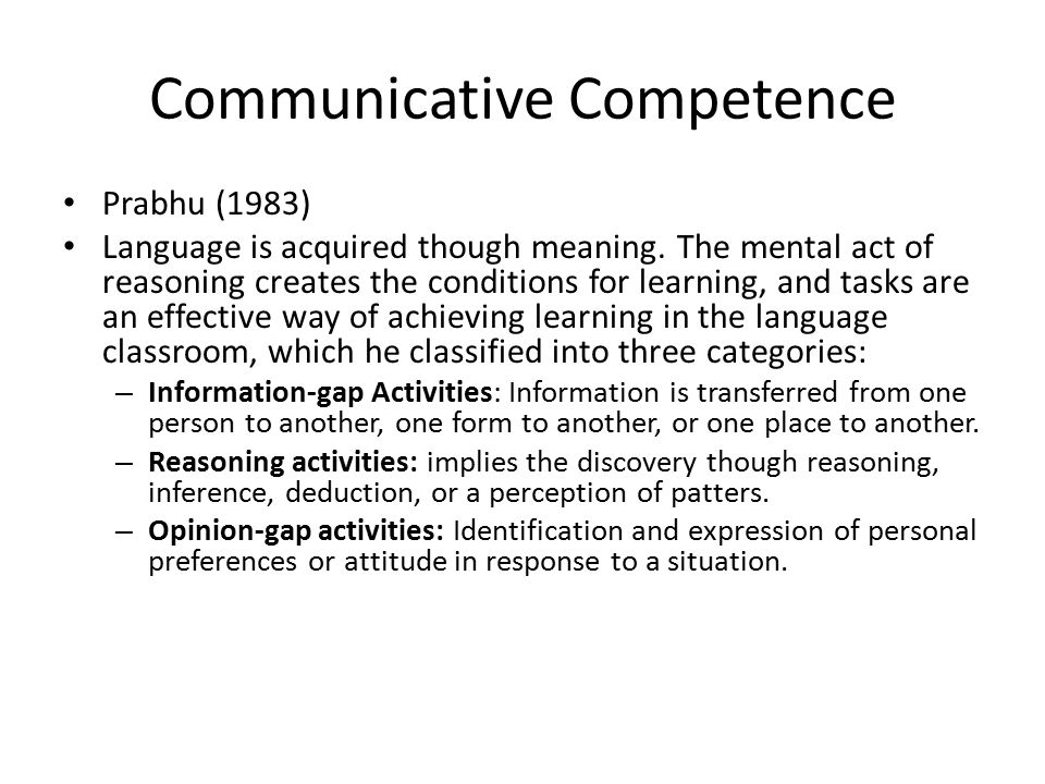 Communicative Competence Prabhu (1983) Language is acquired though meaning. The mental act of reasoning creates the conditions for learning, and tasks