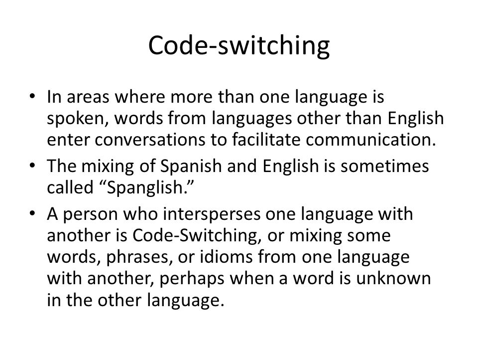 Code-switching In areas where more than one language is spoken, words from languages other than English enter conversations to facilitate communicatio