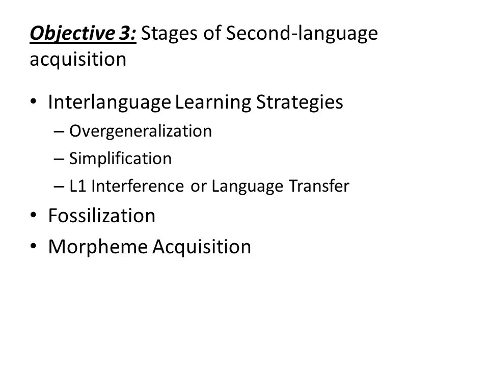Objective 3: Stages of Second-language acquisition Interlanguage Learning Strategies – Overgeneralization – Simplification – L1 Interference or Langua