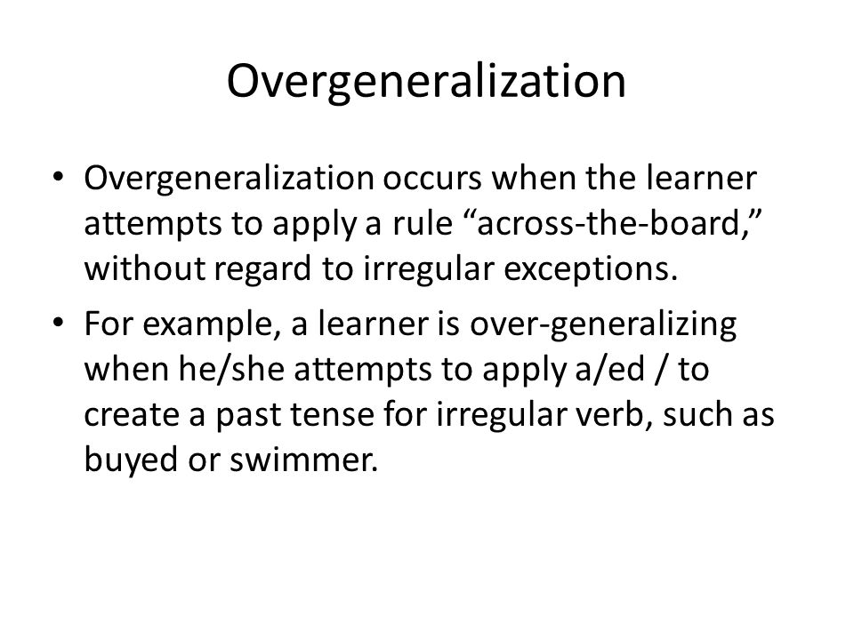 """Overgeneralization Overgeneralization occurs when the learner attempts to apply a rule """"across-the-board,"""" without regard to irregular exceptions. For"""