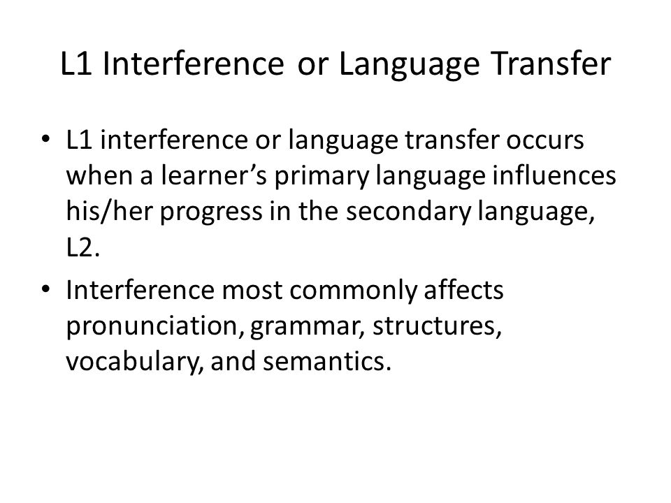 L1 Interference or Language Transfer L1 interference or language transfer occurs when a learner's primary language influences his/her progress in the
