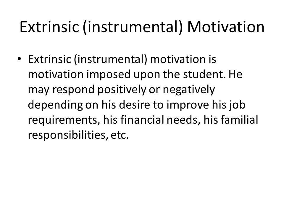 Extrinsic (instrumental) Motivation Extrinsic (instrumental) motivation is motivation imposed upon the student. He may respond positively or negativel