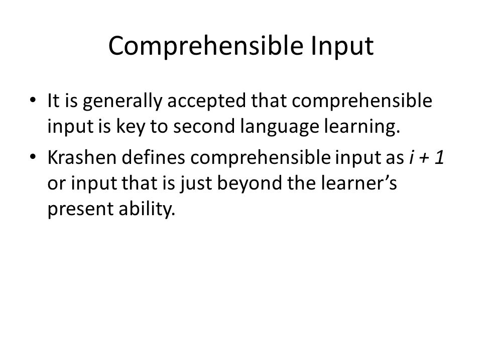 Comprehensible Input It is generally accepted that comprehensible input is key to second language learning. Krashen defines comprehensible input as i
