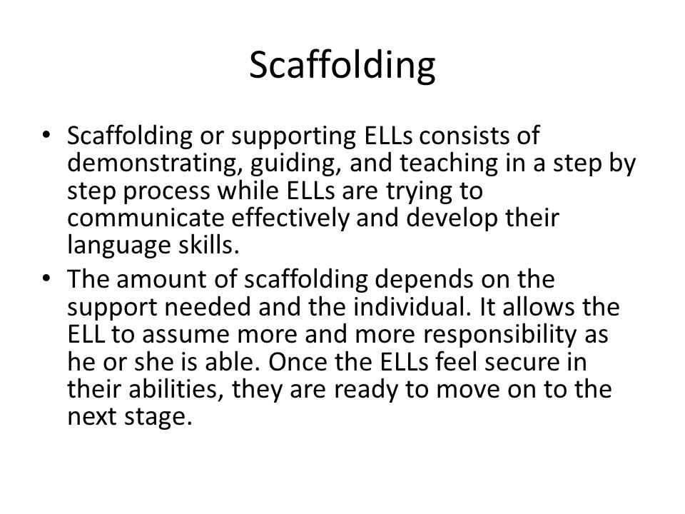 Scaffolding Scaffolding or supporting ELLs consists of demonstrating, guiding, and teaching in a step by step process while ELLs are trying to communi