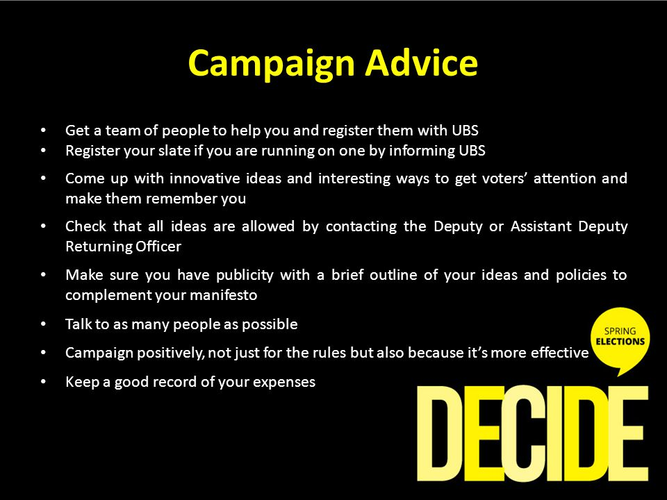 Campaign Advice Get a team of people to help you and register them with UBS Register your slate if you are running on one by informing UBS Come up with innovative ideas and interesting ways to get voters' attention and make them remember you Check that all ideas are allowed by contacting the Deputy or Assistant Deputy Returning Officer Make sure you have publicity with a brief outline of your ideas and policies to complement your manifesto Talk to as many people as possible Campaign positively, not just for the rules but also because it's more effective Keep a good record of your expenses
