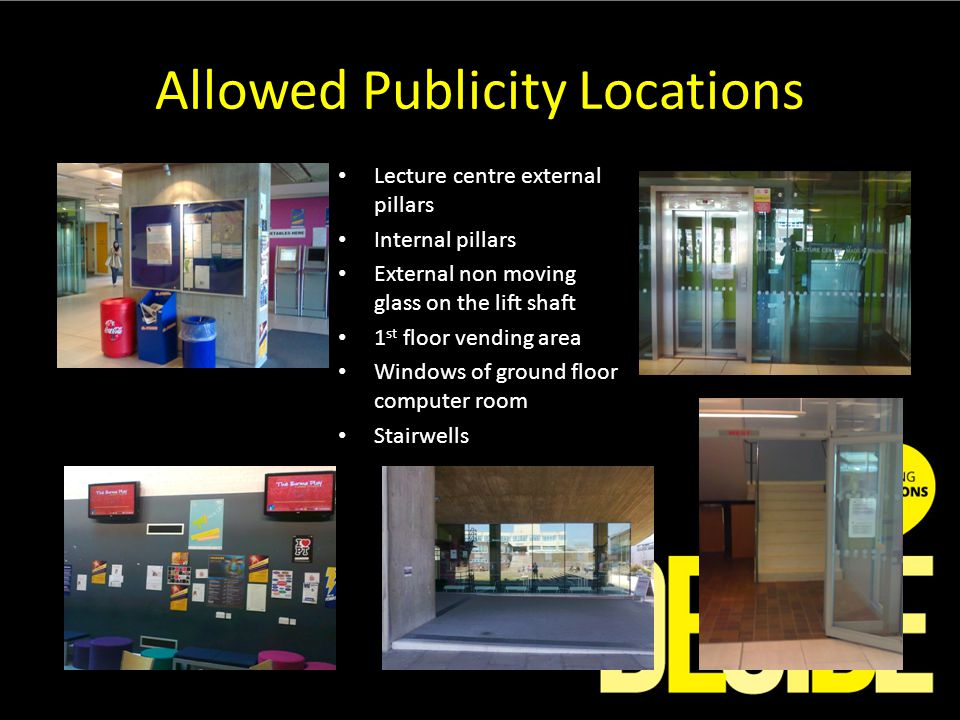Allowed Publicity Locations Lecture centre external pillars Internal pillars External non moving glass on the lift shaft 1 st floor vending area Windows of ground floor computer room Stairwells