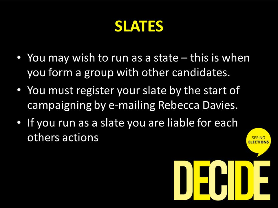 SLATES You may wish to run as a state – this is when you form a group with other candidates.
