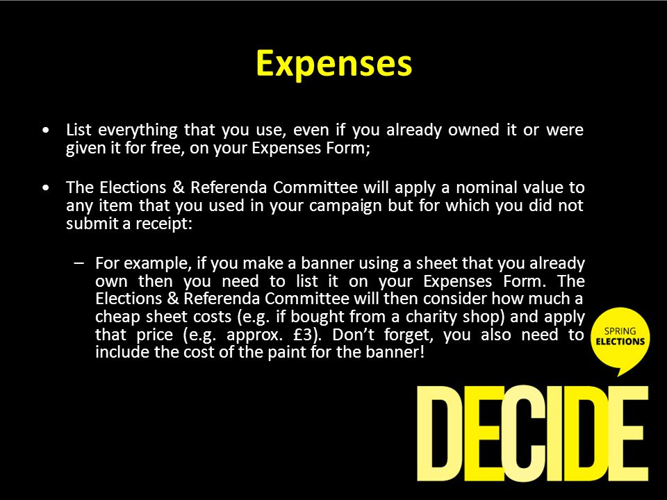 Expenses List everything that you use, even if you already owned it or were given it for free, on your Expenses Form; The Elections & Referenda Committee will apply a nominal value to any item that you used in your campaign but for which you did not submit a receipt: –For example, if you make a banner using a sheet that you already own then you need to list it on your Expenses Form.