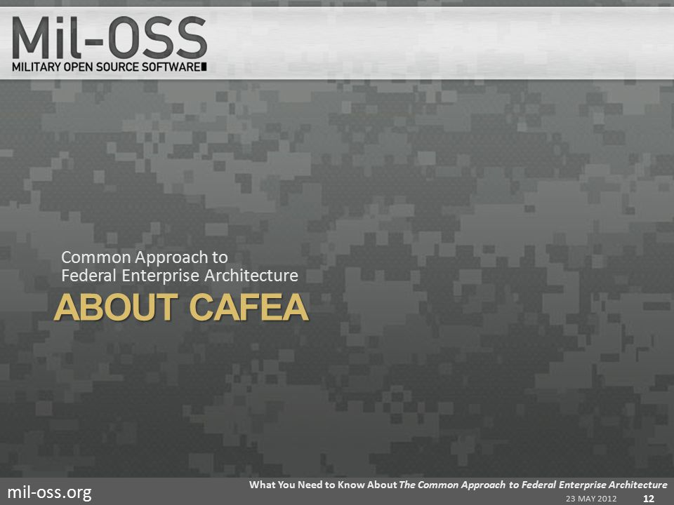 mil-oss.org ABOUT CAFEA Common Approach to Federal Enterprise Architecture 23 MAY 2012 What You Need to Know About The Common Approach to Federal Enterprise Architecture 12
