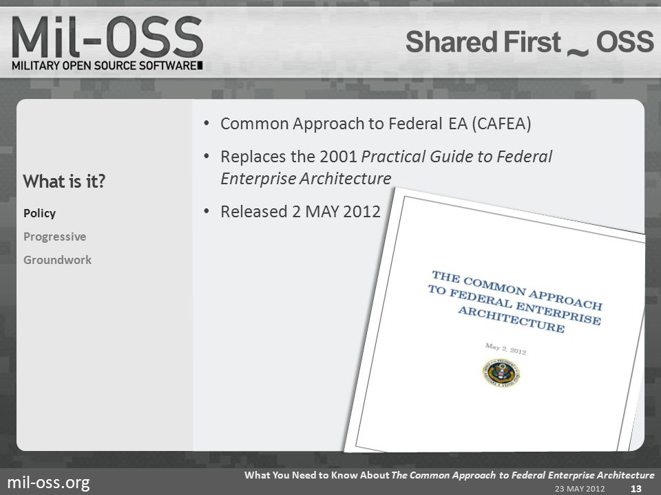 mil-oss.org Common Approach to Federal EA (CAFEA) Replaces the 2001 Practical Guide to Federal Enterprise Architecture Released 2 MAY 2012 Shared First ~ OSS 23 MAY 2012 What You Need to Know About The Common Approach to Federal Enterprise Architecture 13 Policy Progressive Groundwork What is it?