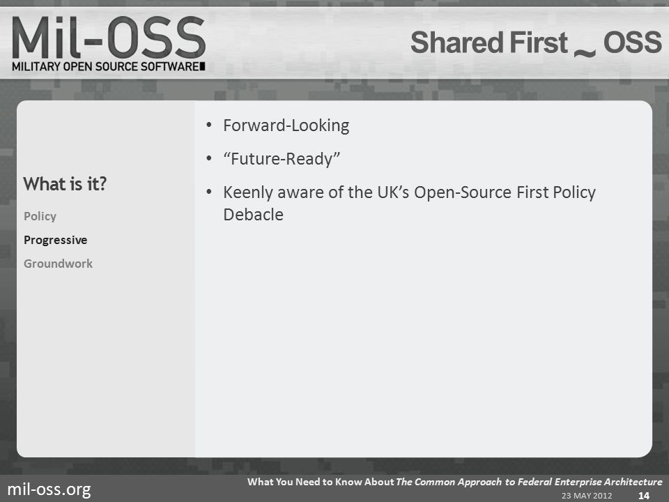 mil-oss.org Forward-Looking Future-Ready Keenly aware of the UK's Open-Source First Policy Debacle Shared First ~ OSS 23 MAY 2012 What You Need to Know About The Common Approach to Federal Enterprise Architecture 14 Policy Progressive Groundwork What is it