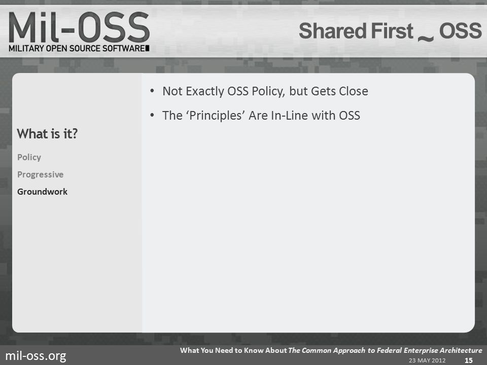 mil-oss.org Not Exactly OSS Policy, but Gets Close The 'Principles' Are In-Line with OSS Shared First ~ OSS 23 MAY 2012 What You Need to Know About The Common Approach to Federal Enterprise Architecture 15 Policy Progressive Groundwork What is it