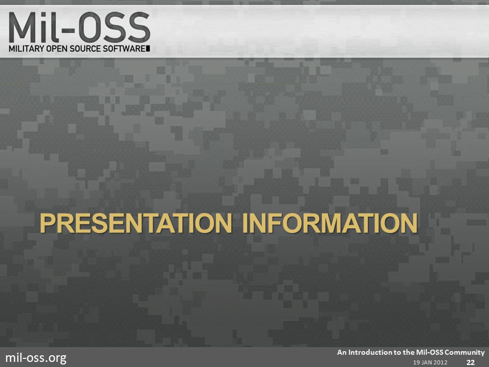 mil-oss.org PRESENTATION INFORMATION 19 JAN 2012 An Introduction to the Mil-OSS Community 22