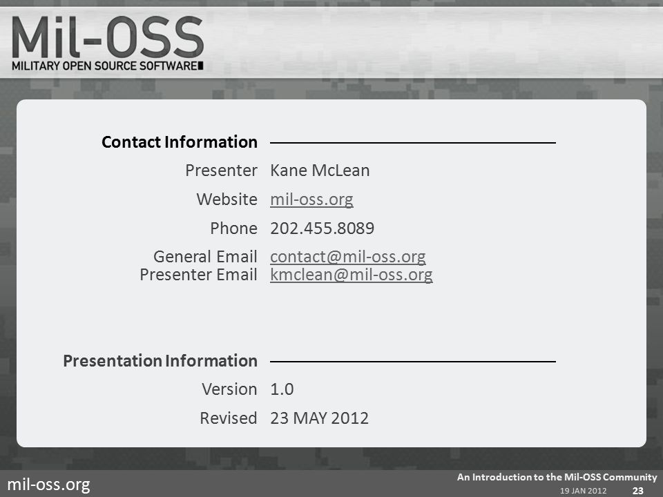 mil-oss.org Contact Information PresenterKane McLean Websitemil-oss.orgmil-oss.org Phone202.455.8089 General Emailcontact@mil-oss.org Presenter Emailkmclean@mil-oss.orgcontact@mil-oss.orgkmclean@mil-oss.org Presentation Information Version1.0 Revised23 MAY 2012 19 JAN 2012 An Introduction to the Mil-OSS Community 23