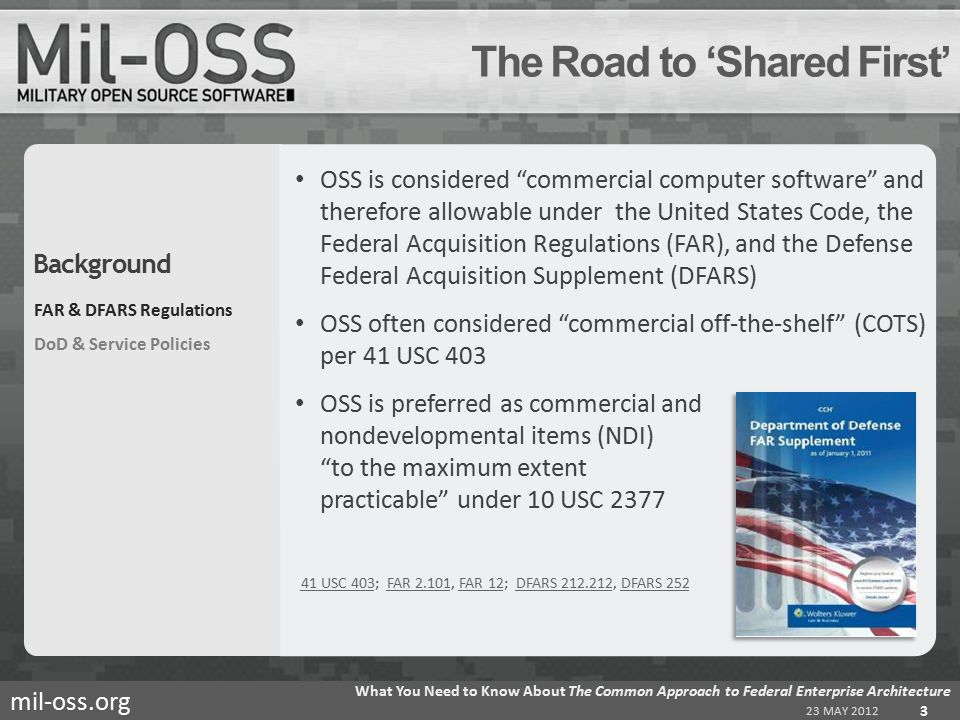 mil-oss.org OSS is considered commercial computer software and therefore allowable under the United States Code, the Federal Acquisition Regulations (FAR), and the Defense Federal Acquisition Supplement (DFARS) OSS often considered commercial off-the-shelf (COTS) per 41 USC 403 OSS is preferred as commercial and nondevelopmental items (NDI) to the maximum extent practicable under 10 USC 2377 41 USC 40341 USC 403; FAR 2.101, FAR 12; DFARS 212.212, DFARS 252FAR 2.101FAR 12DFARS 212.212DFARS 252 The Road to 'Shared First' 23 MAY 2012 What You Need to Know About The Common Approach to Federal Enterprise Architecture 3 FAR & DFARS Regulations DoD & Service Policies Background
