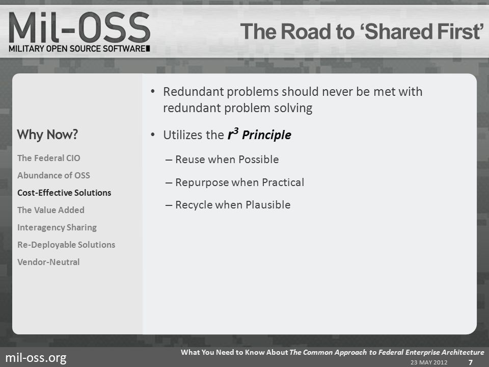 mil-oss.org Redundant problems should never be met with redundant problem solving Utilizes the r 3 Principle – Reuse when Possible – Repurpose when Practical – Recycle when Plausible The Road to 'Shared First' 23 MAY 2012 What You Need to Know About The Common Approach to Federal Enterprise Architecture 7 The Federal CIO Abundance of OSS Cost-Effective Solutions The Value Added Interagency Sharing Re-Deployable Solutions Vendor-Neutral Why Now