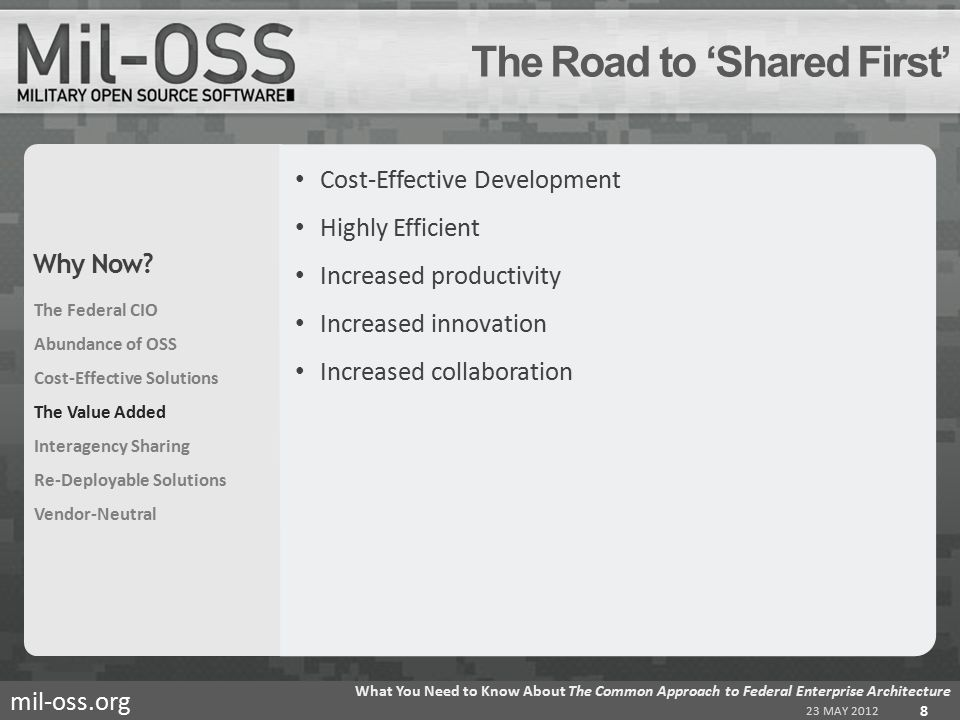 mil-oss.org Cost-Effective Development Highly Efficient Increased productivity Increased innovation Increased collaboration The Road to 'Shared First' 23 MAY 2012 What You Need to Know About The Common Approach to Federal Enterprise Architecture 8 The Federal CIO Abundance of OSS Cost-Effective Solutions The Value Added Interagency Sharing Re-Deployable Solutions Vendor-Neutral Why Now?